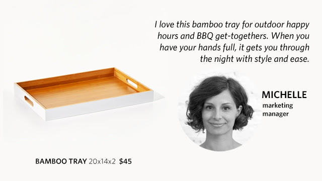 Michelle, marketing manager, explains why she picked the bamboo tray: :I love this bamboo tray for outdoor happy hours and BBQ get-togethers. When you have your hands full, it gets you through the night with style and ease.